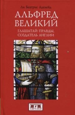 Альфред Великий, глашатай правды, создатель Англии. 848-899 гг.