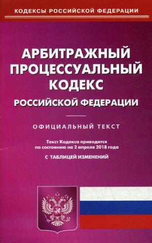 Арбитражный процессуальный кодекс Российской Федерации. По состоянию на 2 апреля 2018 года