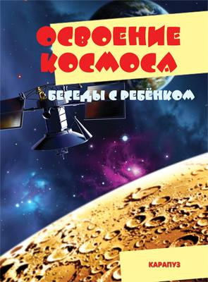 Беседы с ребенком. Освоение космоса (12 картинок с текстом на обороте,  в папке, А5)