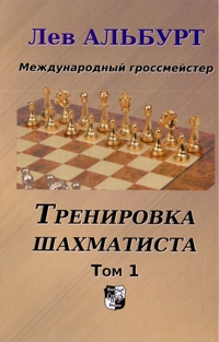 Тренировка шахматиста. Т. 1. Как находить тактику и далеко считать варианты. Альбурт Л.