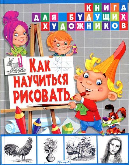 Как научиться рисовать. Книга для будущих художн.