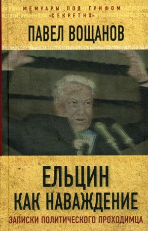 Ельцин как наваждение. Откровения политического проходимца