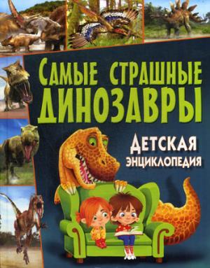 Самые страшные динозавры. Детская энциклопедия.