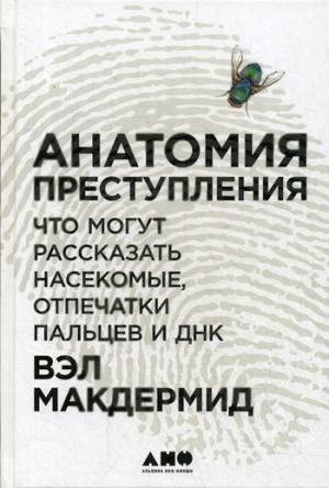 Анатомия преступления: Что могут рассказать насекомые, отпечатки пальцев и ДНК. 2-е изд. Макдермид В.