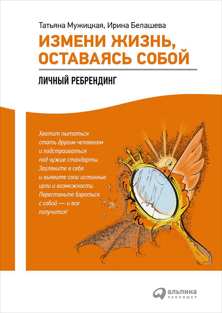 Измени жизнь, оставаясь собой: Личный ребрендинг. 4-е изд. Белашева И., МужицкаяТ.