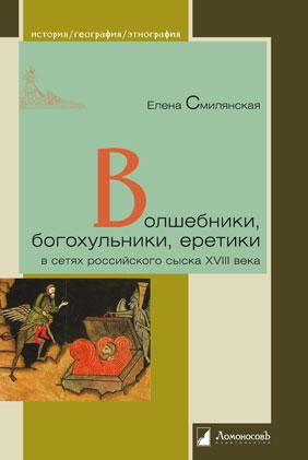 Волшебники, богохульники, еретики в сетях российского сыска XVIII века.