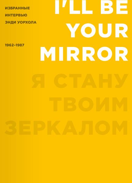 Я стану твоим зеркалом. Избранные интервью Энди Уорхола. Сост. Кеннет Голдсмит