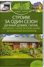 Строим за один сезон дачный домик, гараж, времянку, сарай, летнюю кухню из различных материалов