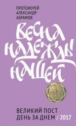 Весна надежды нашей. Великий пост день за днем. Протоиерей Александр Абрамов