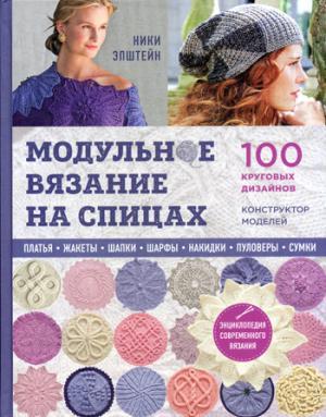 Модульное вязание на спицах. 100 круговых дизайнов и конструктор моделей. Энциклопедия современного вязания
