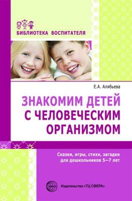 Знакомим детей с человеческим организмом. Сказки, рассказы, игры, стихи, загадки для детей 6-9 лет. Алябьева Е.А.