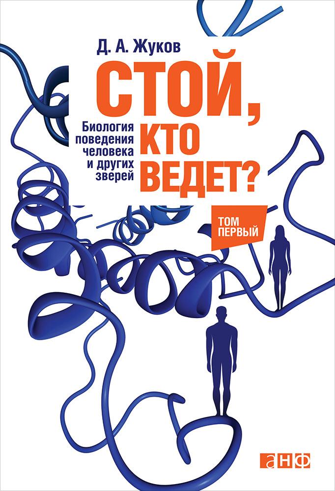 Стой, кто ведет? Биология поведения человека и других зверей. В 2 Т. 4-е изд. Жуков Д.
