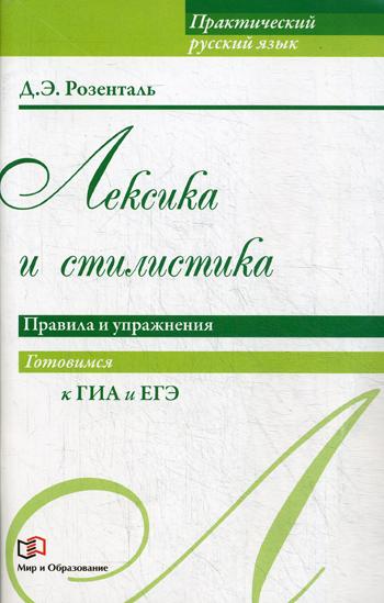 Розенталь. Практический русский язык. Лексика и стилистика. Правила и упражнения. Готовимся к ГИА и ЕГЭ.