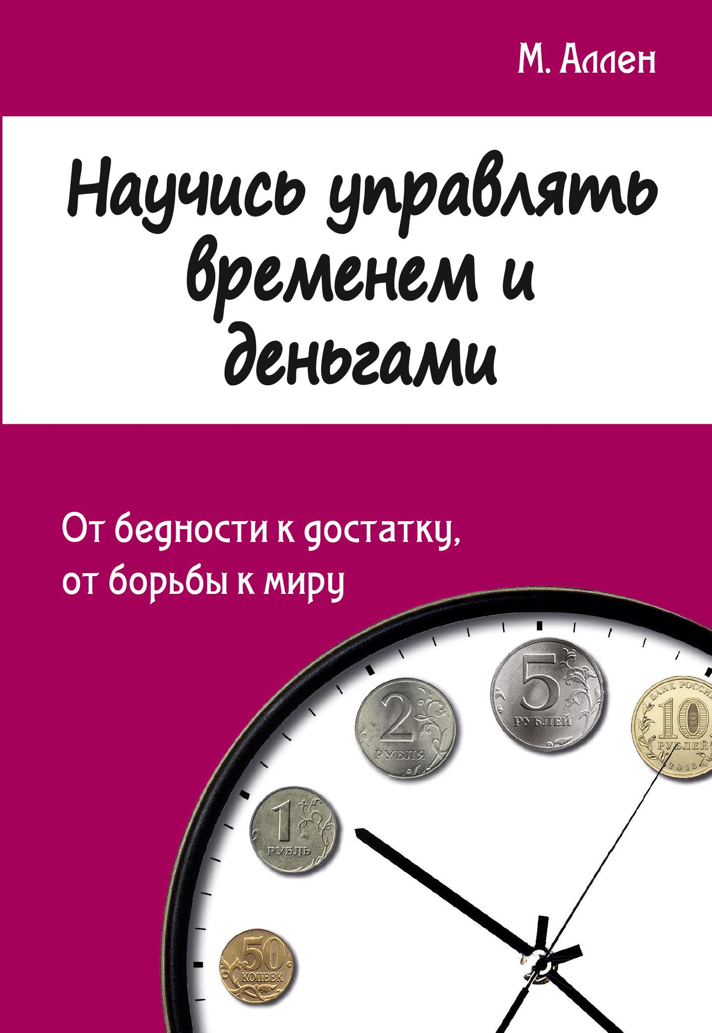 Научись управлять временем и деньгами. От бедности к достатку, от борьбы к миру