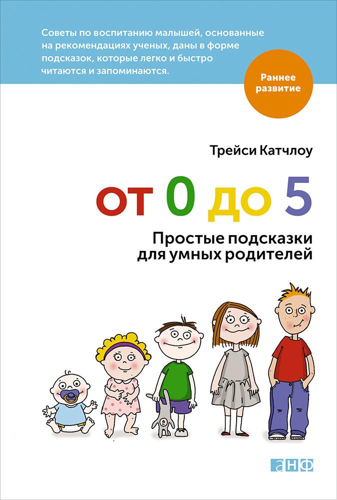 От 0 до 5: Простые подсказки для умных родителей. 3-е изд. Катчлоу Т.