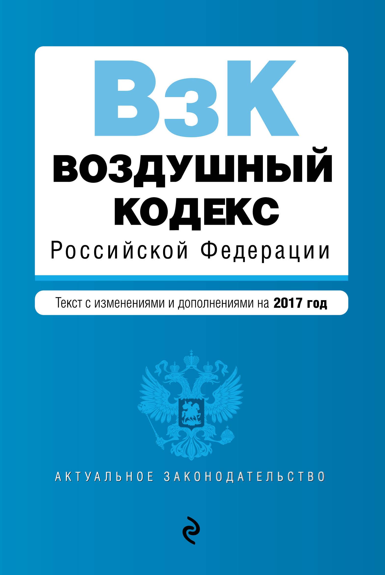 Воздушный кодекс Российской Федерации. Текст с изм. и доп. на 2017 г.