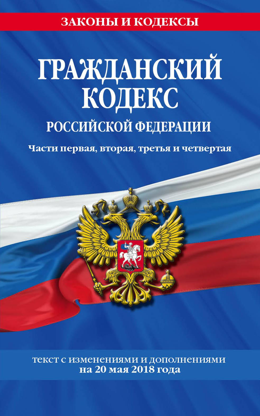 Гражданский кодекс Российской Федерации. Части первая, вторая, третья и четвертая: текст с изменениями и дополнениями на 20 мая 2018 года