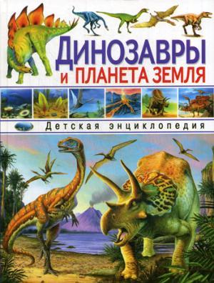 Динозавры и планета Земля. Детская энциклопедия.