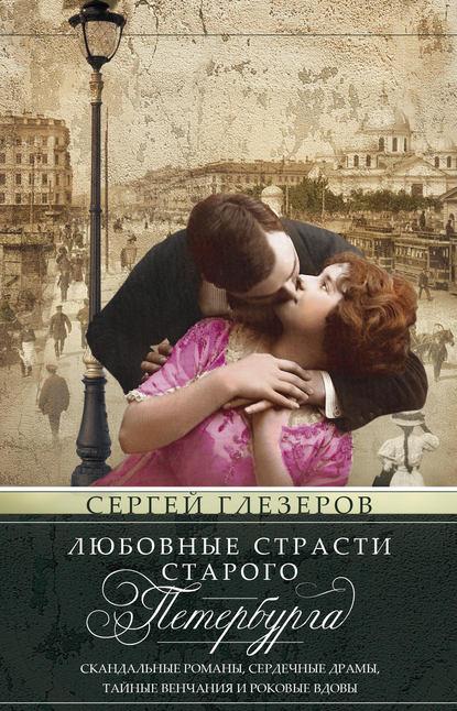 Любовные страсти старого Петербурга. Скандальные романы, сердечные драмы, тайные венчания и роковые