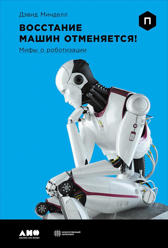 Восстание машин отменяется! Мифы о роботизации. Минделл Д.