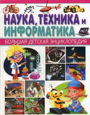 Наука, техника и информатика. Большая детская энциклопедия.