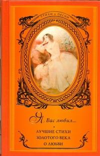 Я вас любил ... Лучшие стихи Золотого века  о любви