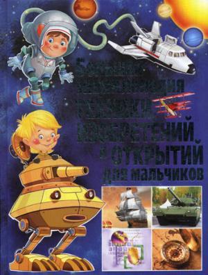 Большая энциклопедия техники, изобретений и открытий для мальчиков.