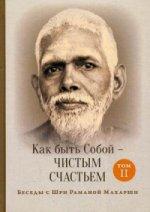 Как быть Собой — чистым Счастьем. Беседы с Шри Раманой Махарши. Т. 2. 2-е изд. Рамана Махарши