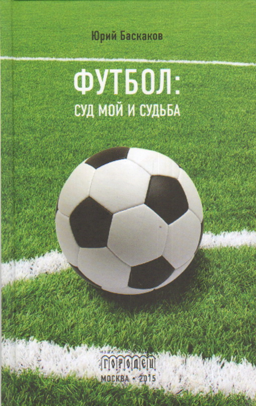 Футбол: суд мой и судьба. Баскаков Ю.