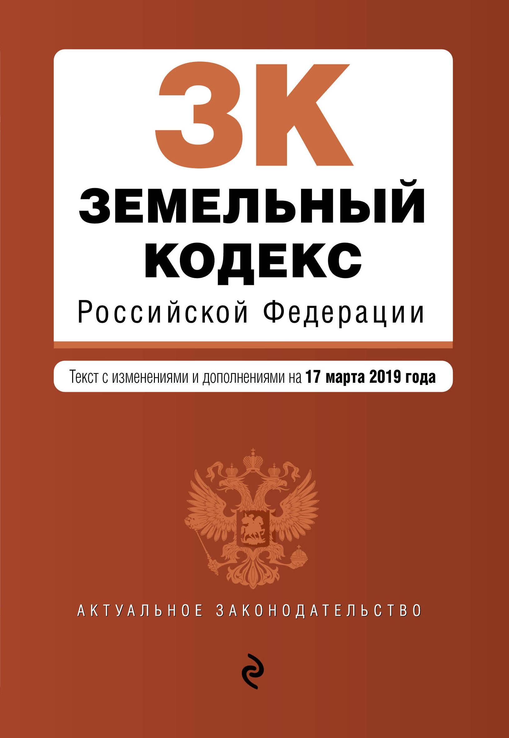 Земельный кодекс Российской Федерации. Текст с изм. и доп. на 17 марта 2019 г.