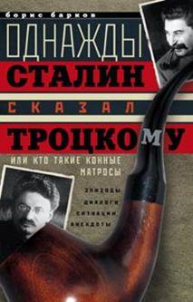 Однажды Сталин сказал Троцкому, или Кто такие конные матросы. Ситуации, эпизоды, диалоги, анекдоты
