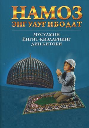 Намоз энг улуг ибодат - мусулмон йигит - кизларнинг дин китоби (на Узбекском языке)