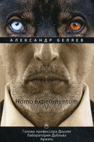 Homo experimentum: Голова профессора Доуэля. Лаборатория Дубльвэ. Ариэль: романы. Т. 1. Беляев А.Р.