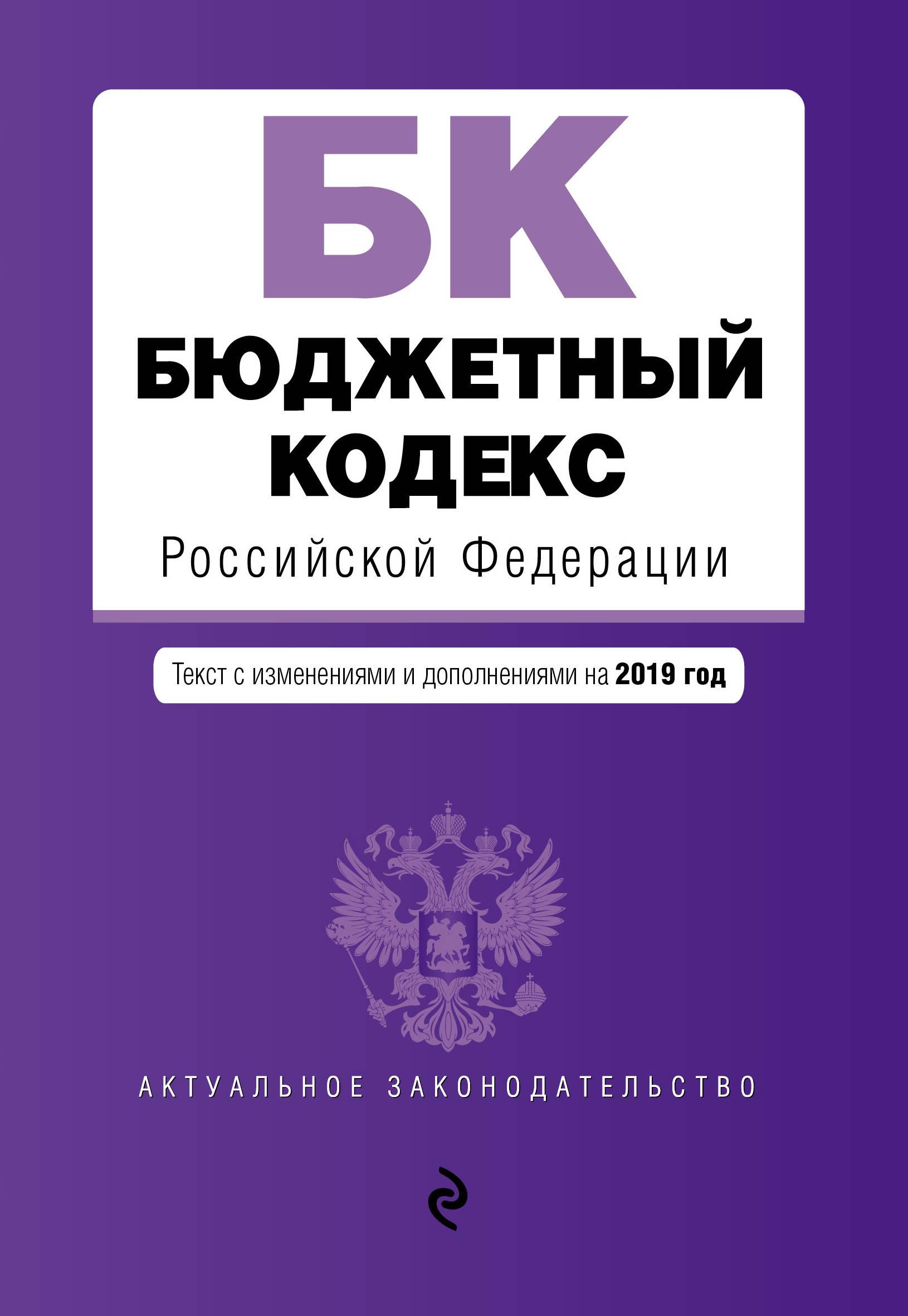 Бюджетный кодекс Российской Федерации. Текст с изм. и доп. на 2019 г.