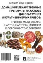 Домашние лекарственные препараты на основе дикорастущих и культивируемых грибов: гриб. мази, отвары, настои, настойки, вытяжки и порошки от 200 болезн. Вишневский М.В.