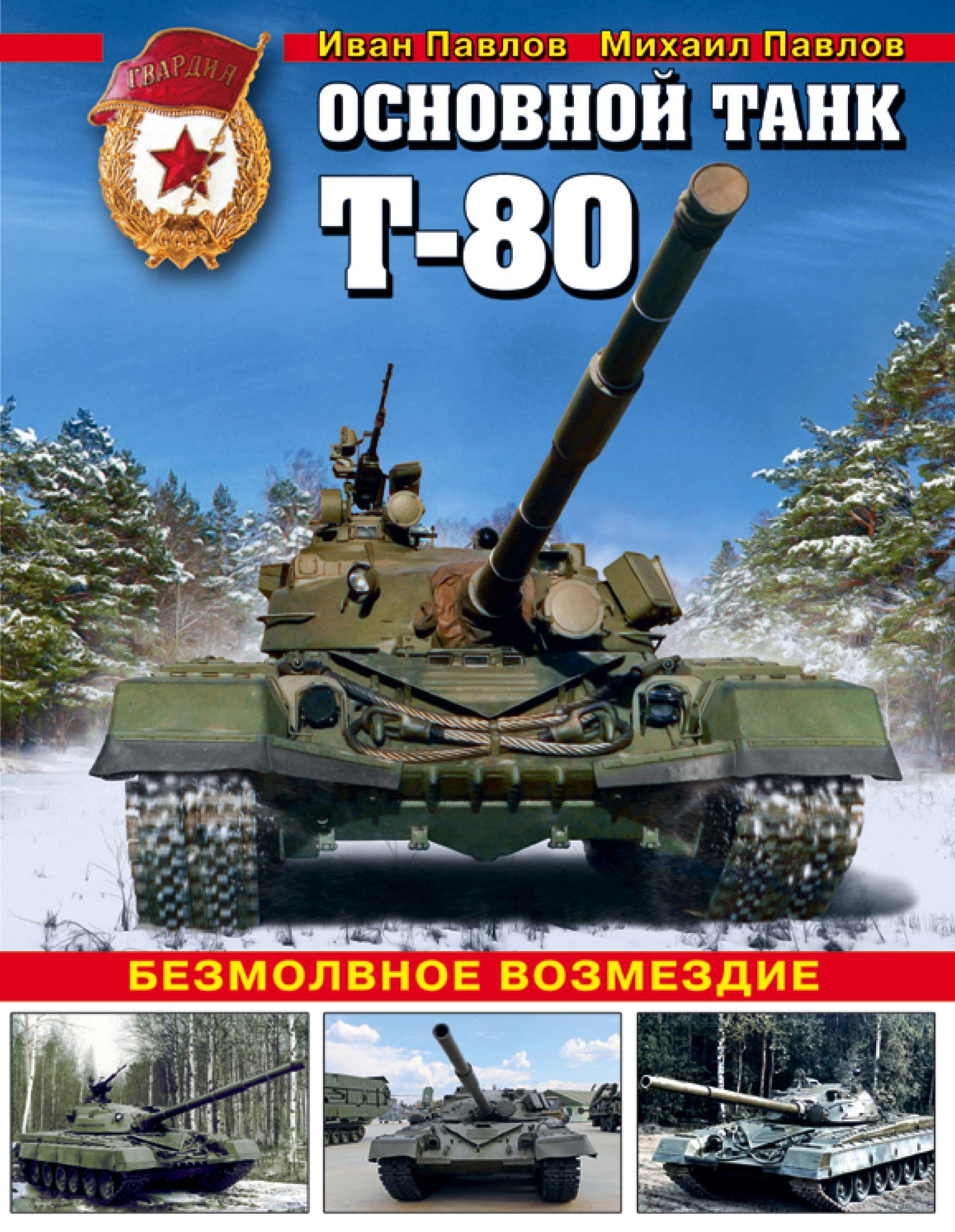 ПАВЛОВ И.В., ПАВЛОВ М.В. Основной танк Т-80. Безмолвное возмездие