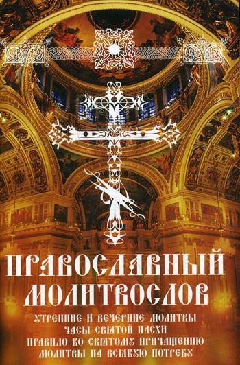Православный молитвослов. Утренние и вечерние молитвы. Часы Святой Пасхи. Правило ко Святому Причащению. Молитвы на всякую потребу.