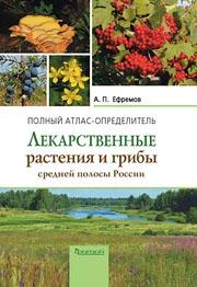 Лекарственные растения и грибы средней полосы России: Полный атлас-определитель. Ефремов А.П.