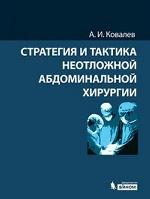 Стратегия и тактика неотложной абдоминальной хирургии. Ковалев А.И.