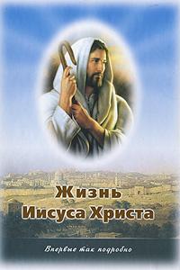 Жизнь Иисуса Христа. О земной жизни Иисуса Христа и Его Учении