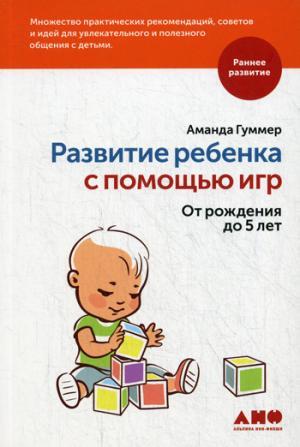 Развитие ребенка с помощью игр. От рождения до 5 лет. Гуммер А.