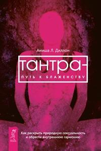Тантра - путь к блаженству. Как раскрыть природную сексуальность и обрести гармонию. Диллон Аниша Л.