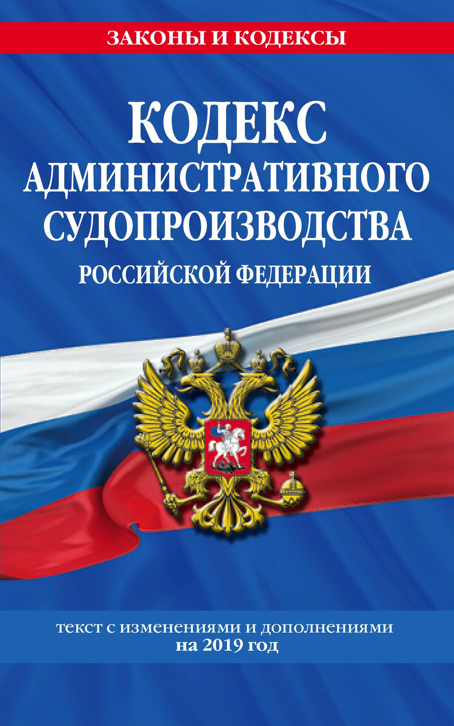 Кодекс административного судопроизводства РФ: текст с посл. изм. на 2019 г.