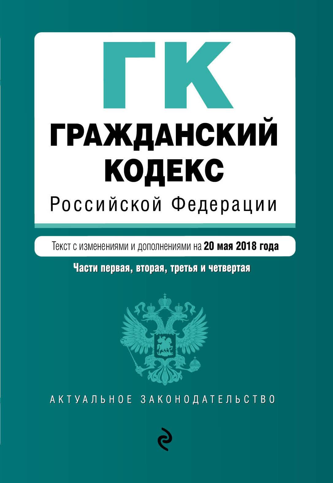 Гражданский кодекс Российской Федерации. Части первая, вторая, третья и четвертая. Текст с изм. и доп. на 20 мая 2018 г.