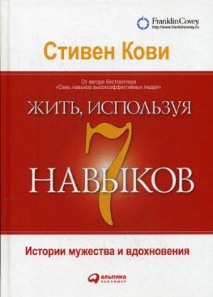 Жить, используя семь навыков: Истории мужества и вдохновения. 5-е изд. Кови С.
