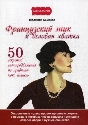 Французский шик и деловая хватка. 50 секретов самопродвижения по правилам Коко Шанель. Семаева Л.