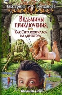 Ведьмины приключения, или Как Сита охотилась на директора: фантастический роман. Богданова Е.