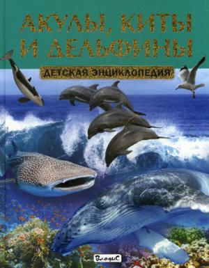 Акулы, киты и дельфины. Детская энциклопедия.