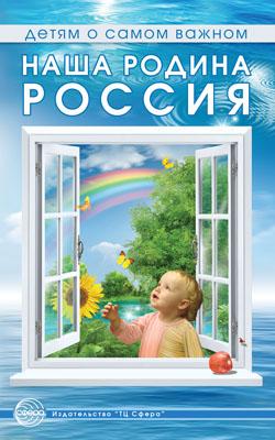 Детям о самом важном: Наша Родина Россия. Беседы и сказки для детей / Т.А. Шорыгина