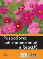 Разработка веб-приложений в ReactJS. Руководство. Овладейте искусством создания современных веб-приложений с помощью React